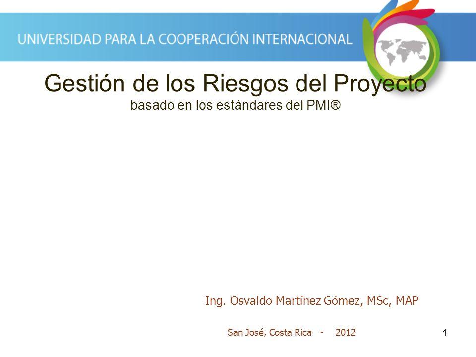 1 Gestión de los Riesgos del Proyecto basado en los estándares del PMI® San José, Costa Rica - 2012 Ing. Osvaldo Martínez Gómez, MSc, MAP