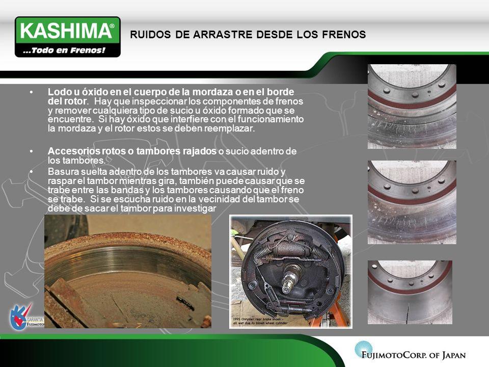 RUIDOS DE ARRASTRE DESDE LOS FRENOS Lodo u óxido en el cuerpo de la mordaza o en el borde del rotor. Hay que inspeccionar los componentes de frenos y