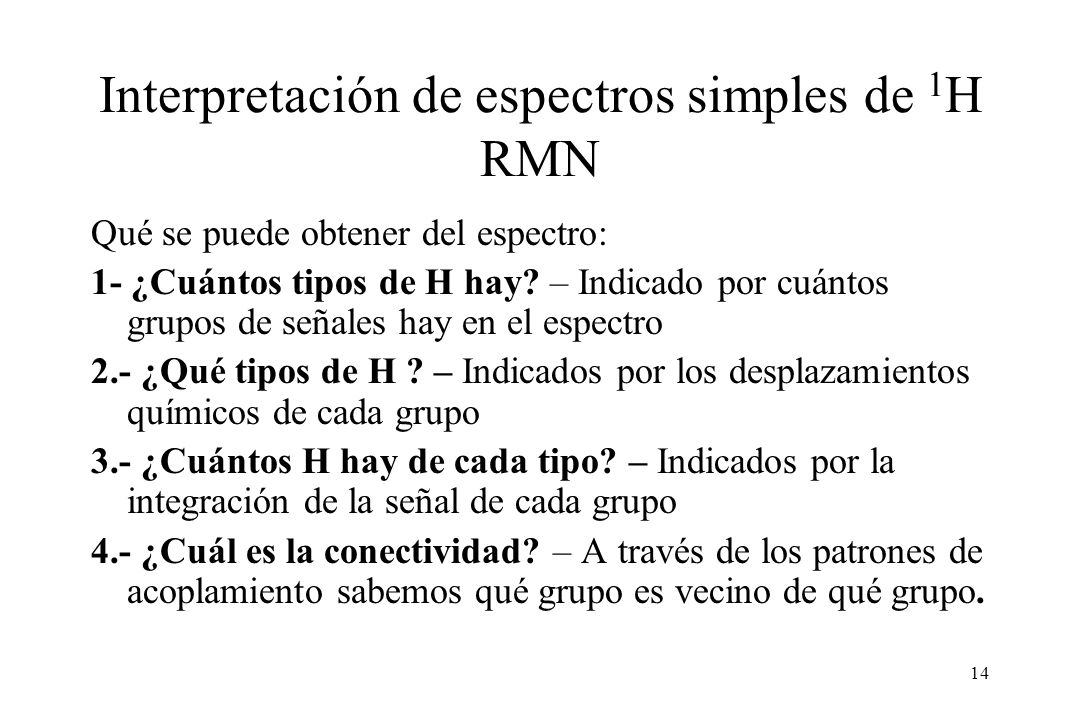 14 Interpretación de espectros simples de 1 H RMN Qué se puede obtener del espectro: 1- ¿Cuántos tipos de H hay.