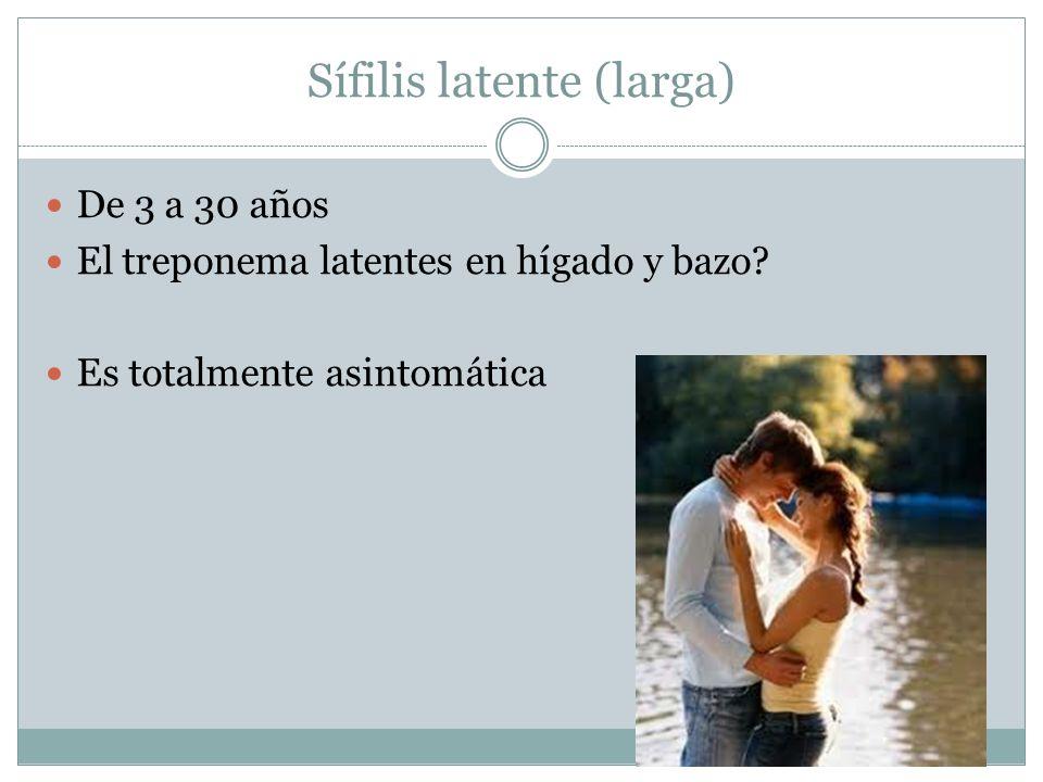 Sífilis latente (larga) De 3 a 30 años El treponema latentes en hígado y bazo? Es totalmente asintomática