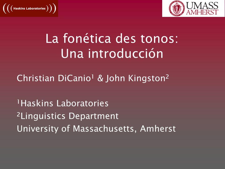 La fonética des tonos: Una introducción Christian DiCanio 1 & John Kingston 2 1 Haskins Laboratories 2 Linguistics Department University of Massachusetts, Amherst