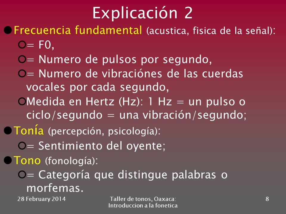 Explicación 2 Frecuencia fundamental (acustica, fisica de la señal) : = F0, = Numero de pulsos por segundo, = Numero de vibraciónes de las cuerdas vocales por cada segundo, Medida en Hertz (Hz): 1 Hz = un pulso o ciclo/segundo = una vibración/segundo; Ton í a (percepción, psicología) : = Sentimiento del oyente; Tono (fonología) : = Categoría que distingue palabras o morfemas.