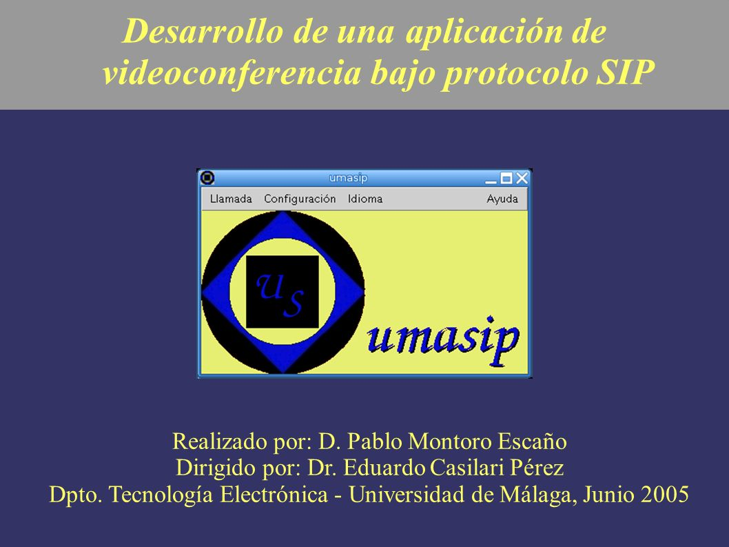 Desarrollo de una aplicación de videoconferencia bajo protocolo SIP Realizado por: D. Pablo Montoro Escaño Dirigido por: Dr. Eduardo Casilari Pérez Dp