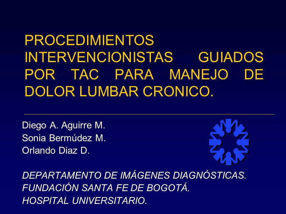 PROCEDIMIENTOS INTERVENCIONISTAS GUIADOS POR TAC PARA MANEJO DE DOLOR LUMBAR CRONICO. Diego A. Aguirre M. Sonia Bermúdez M. Orlando Diaz D. DEPARTAMEN