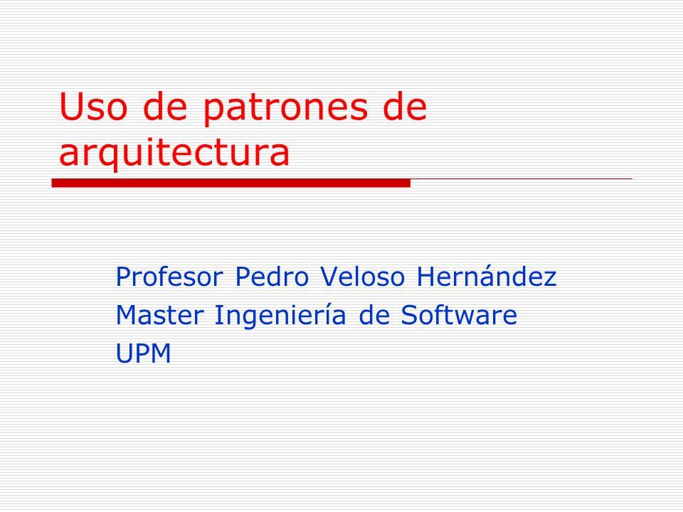 Uso de patrones de arquitectura Profesor Pedro Veloso Hernández Master Ingeniería de Software UPM
