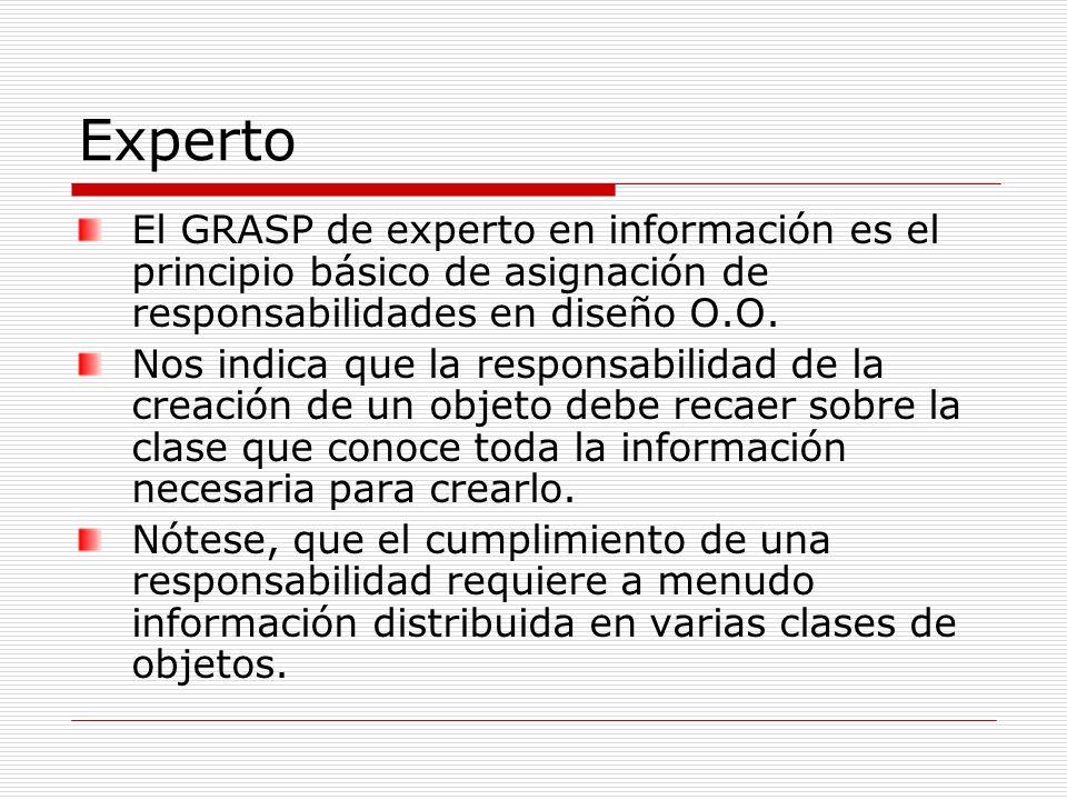 Experto El GRASP de experto en información es el principio básico de asignación de responsabilidades en diseño O.O. Nos indica que la responsabilidad