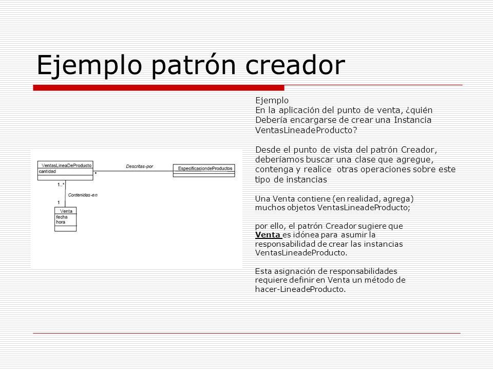Ejemplo patrón creador Ejemplo En la aplicación del punto de venta, ¿quién Debería encargarse de crear una Instancia VentasLineadeProducto? Desde el p