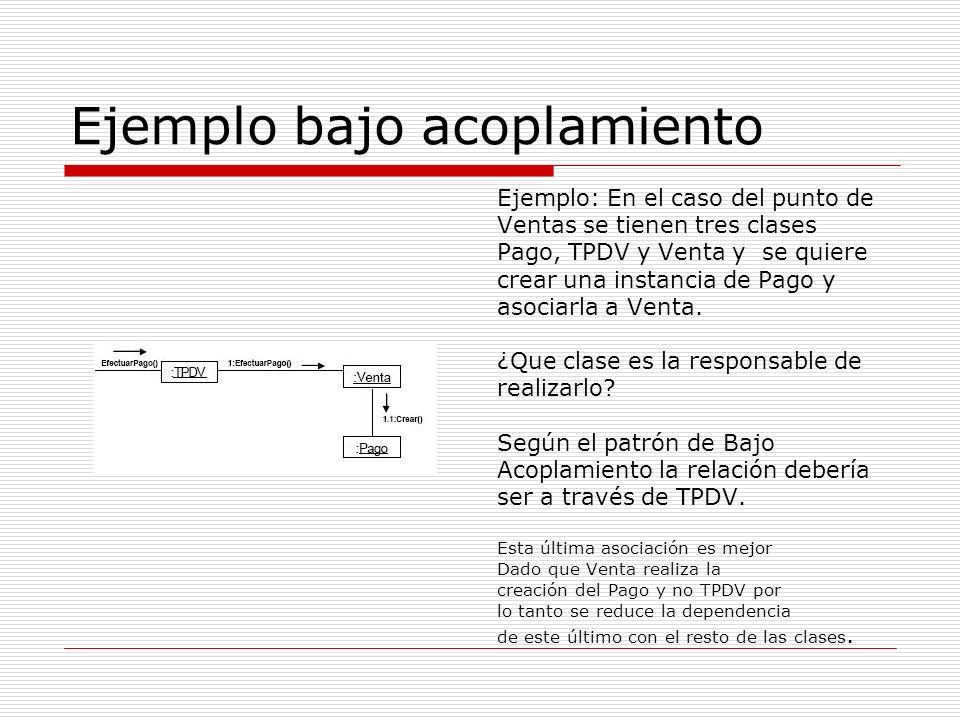 Ejemplo bajo acoplamiento Ejemplo: En el caso del punto de Ventas se tienen tres clases Pago, TPDV y Venta y se quiere crear una instancia de Pago y a