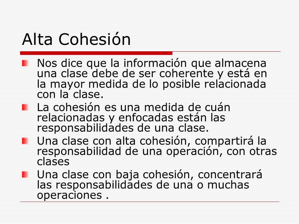 Alta Cohesión Nos dice que la información que almacena una clase debe de ser coherente y está en la mayor medida de lo posible relacionada con la clas