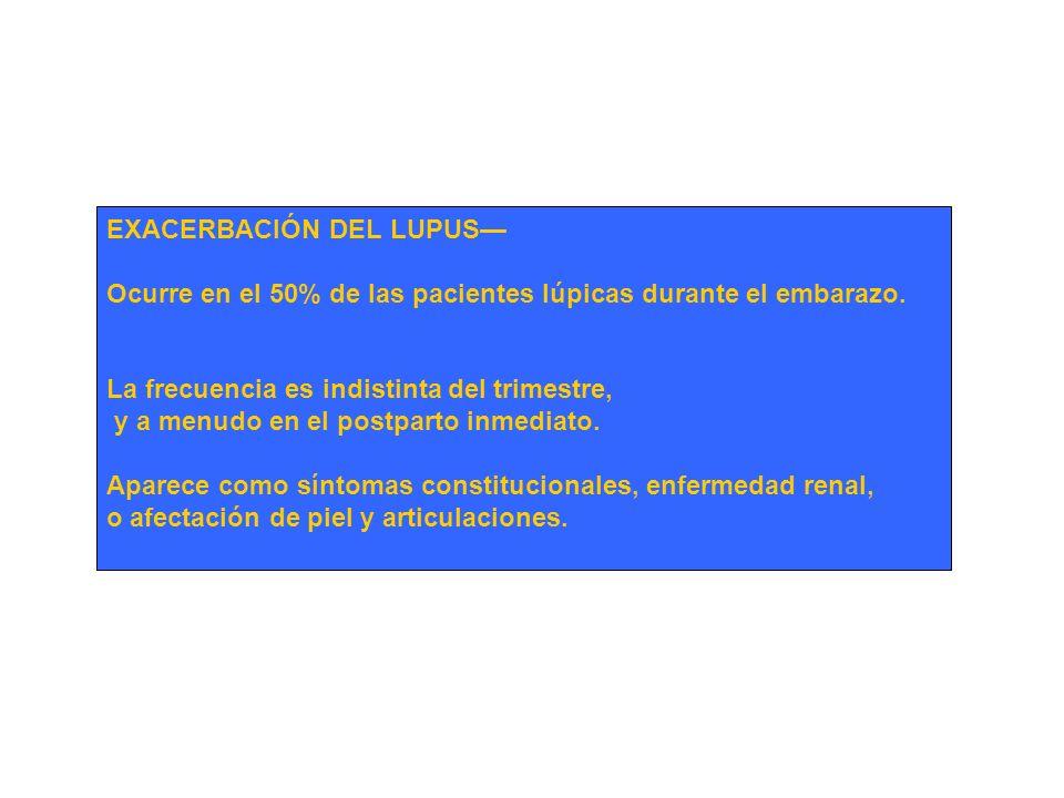 EXACERBACIÓN DEL LUPUS Ocurre en el 50% de las pacientes lúpicas durante el embarazo. La frecuencia es indistinta del trimestre, y a menudo en el post