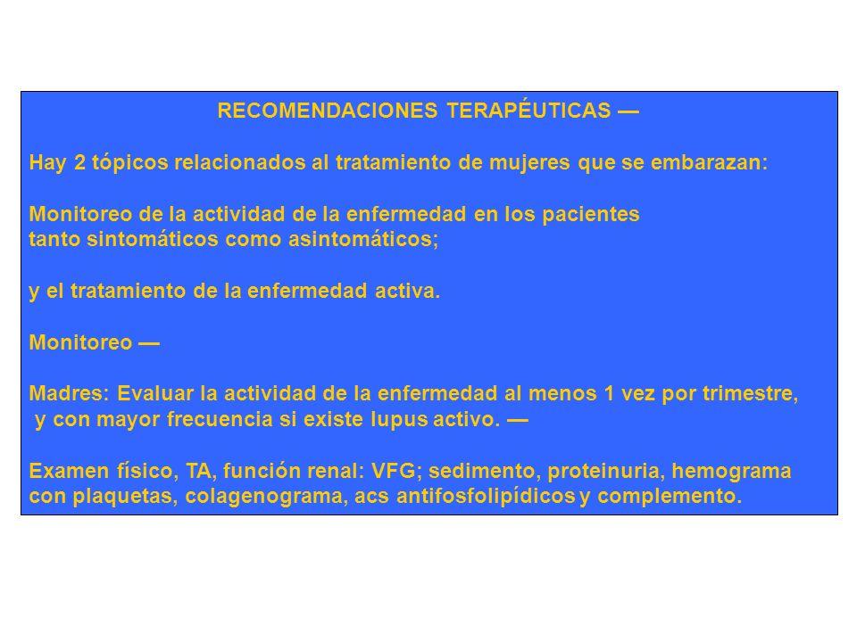 RECOMENDACIONES TERAPÉUTICAS Hay 2 tópicos relacionados al tratamiento de mujeres que se embarazan: Monitoreo de la actividad de la enfermedad en los