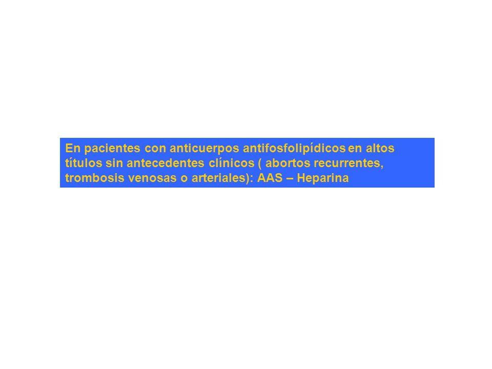 En pacientes con anticuerpos antifosfolipídicos en altos títulos sin antecedentes clínicos ( abortos recurrentes, trombosis venosas o arteriales): AAS
