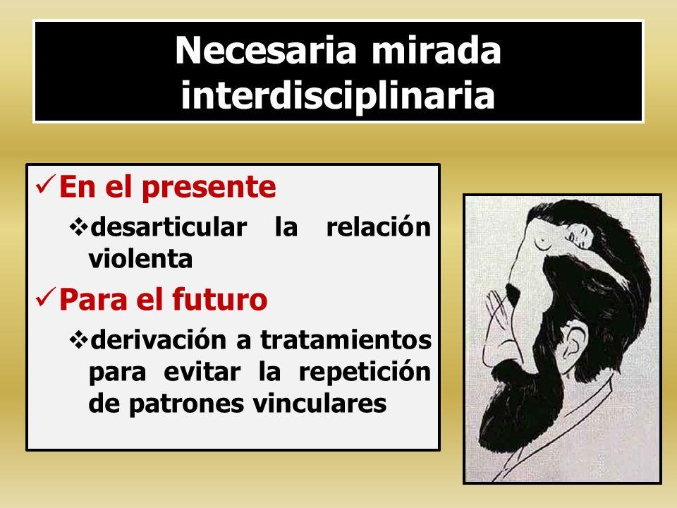 Necesaria mirada interdisciplinaria En el presente desarticular la relación violenta Para el futuro derivación a tratamientos para evitar la repetició