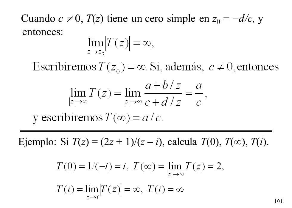 101 Cuando c 0, T(z) tiene un cero simple en z 0 = d/c, y entonces: Ejemplo: Si T(z) = (2z + 1)/(z – i), calcula T(0), T( ), T(i).