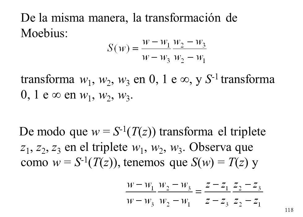 118 De la misma manera, la transformación de Moebius: transforma w 1, w 2, w 3 en 0, 1 e, y S -1 transforma 0, 1 e en w 1, w 2, w 3. De modo que w = S