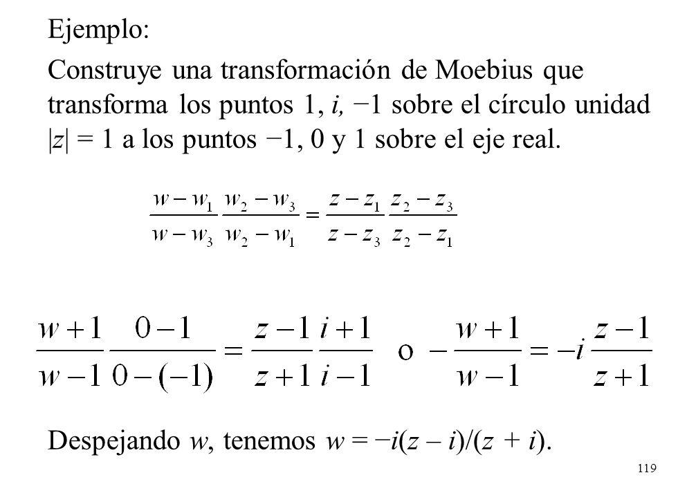 119 Ejemplo: Construye una transformación de Moebius que transforma los puntos 1, i, 1 sobre el círculo unidad |z| = 1 a los puntos 1, 0 y 1 sobre el