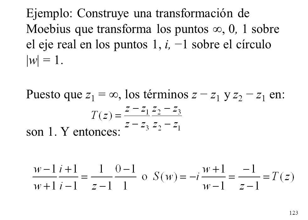 123 Ejemplo: Construye una transformación de Moebius que transforma los puntos, 0, 1 sobre el eje real en los puntos 1, i, 1 sobre el círculo |w| = 1.