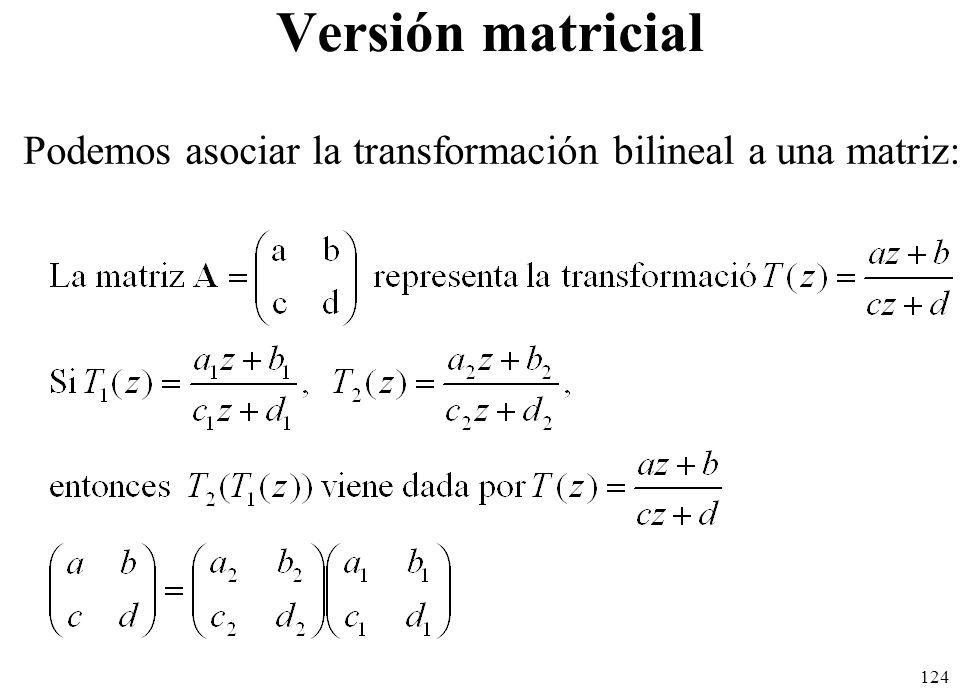 124 Versión matricial Podemos asociar la transformación bilineal a una matriz: