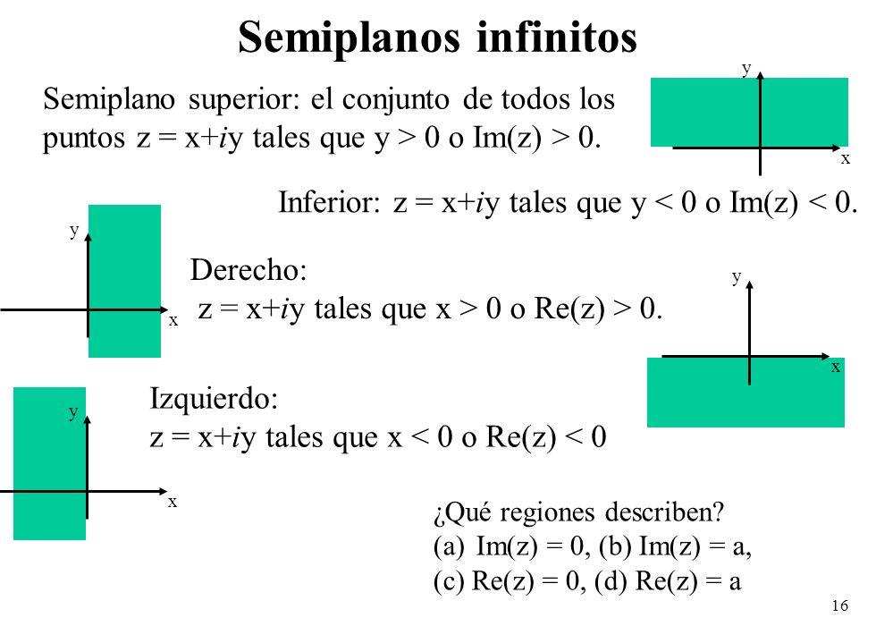 16 Semiplanos infinitos x y Inferior: z = x+iy tales que y < 0 o Im(z) < 0. Semiplano superior: el conjunto de todos los puntos z = x+iy tales que y >