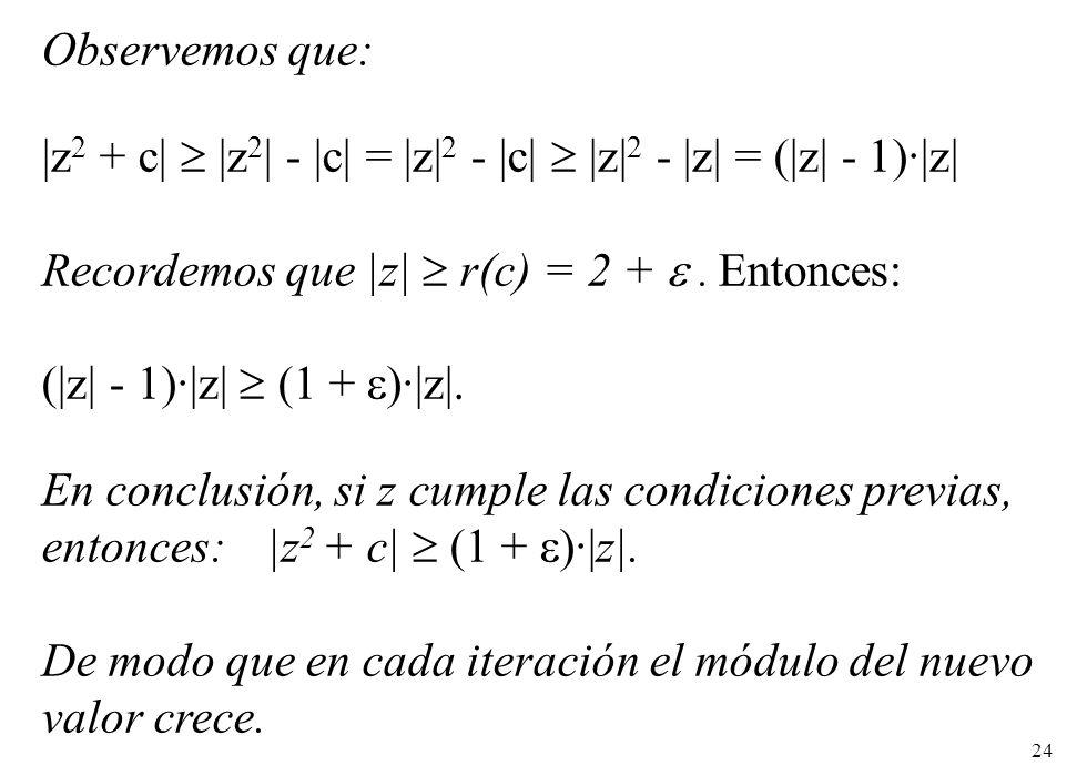 24 Observemos que: |z 2 + c| |z 2 | - |c| = |z| 2 - |c| |z| 2 - |z| = (|z| - 1)·|z| Recordemos que |z| r(c) = 2 +. Entonces: (|z| - 1)·|z| (1 + )·|z|.