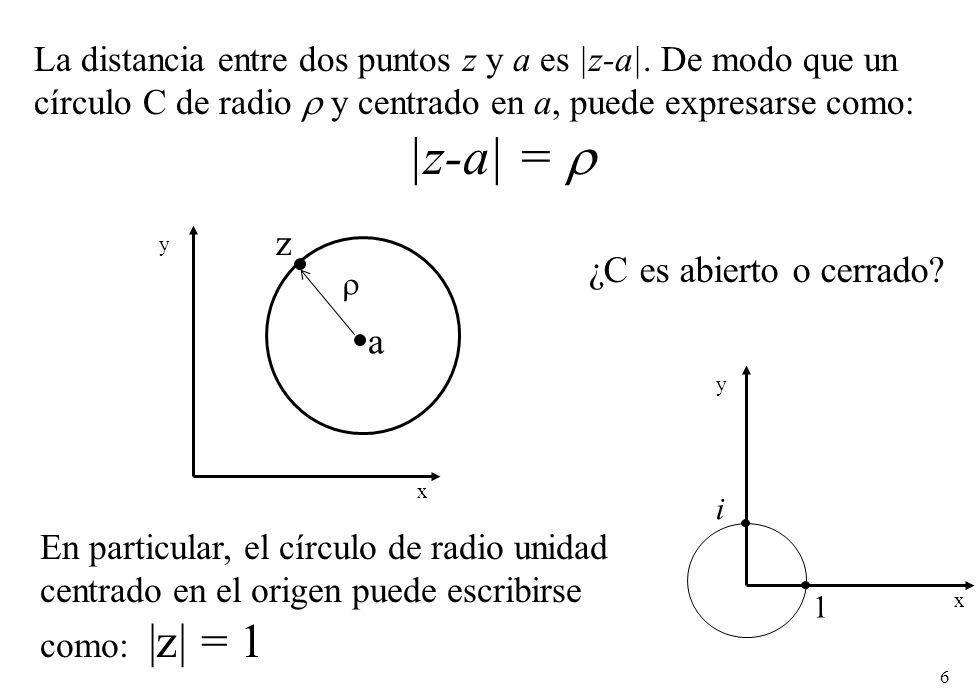 6 La distancia entre dos puntos z y a es |z-a|. De modo que un círculo C de radio y centrado en a, puede expresarse como: |z-a| = a x y z En particula