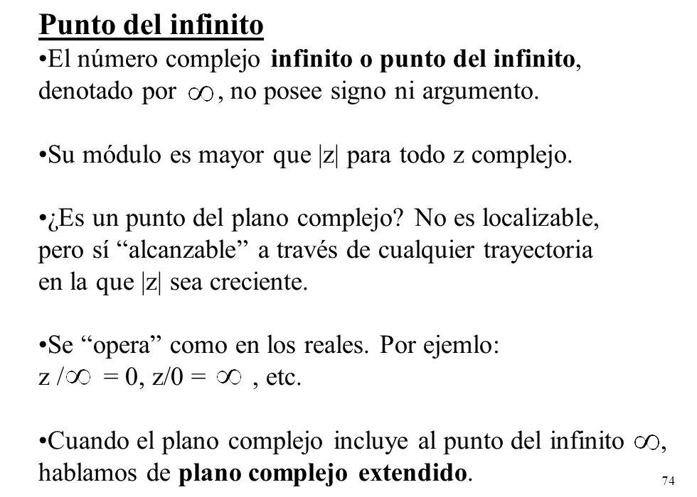 74 Punto del infinito El número complejo infinito o punto del infinito, denotado por, no posee signo ni argumento. Su módulo es mayor que |z| para tod