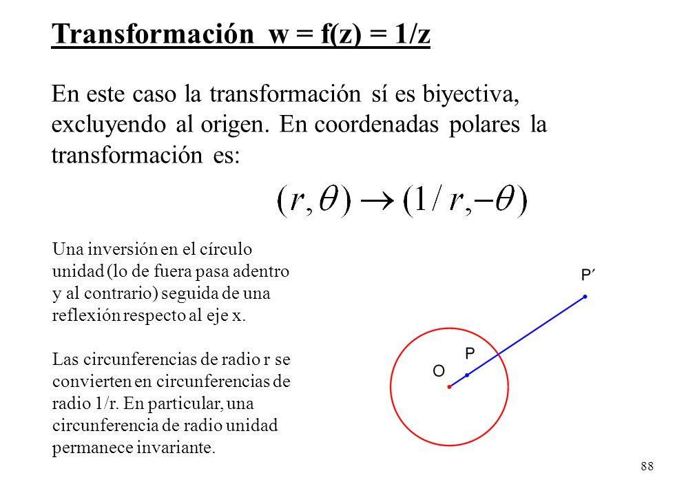 88 Transformación w = f(z) = 1/z En este caso la transformación sí es biyectiva, excluyendo al origen. En coordenadas polares la transformación es: Un