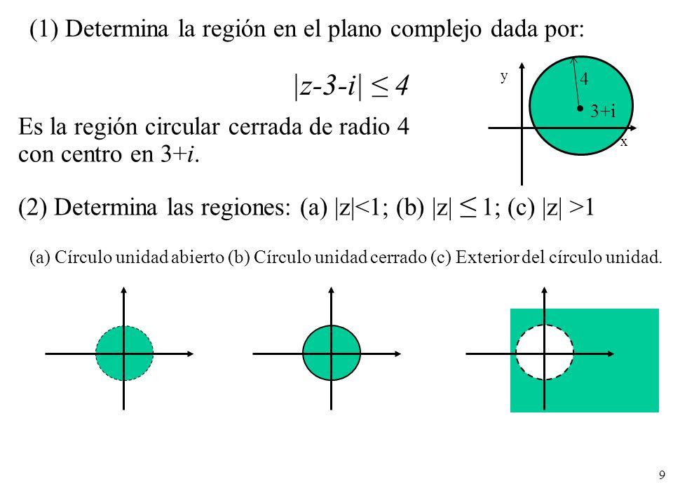 9 (1) Determina la región en el plano complejo dada por: |z-3-i| 4 Es la región circular cerrada de radio 4 con centro en 3+i. (2) Determina las regio
