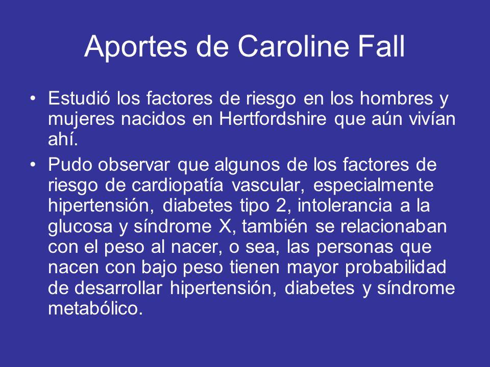 Aportes de Caroline Fall Estudió los factores de riesgo en los hombres y mujeres nacidos en Hertfordshire que aún vivían ahí. Pudo observar que alguno
