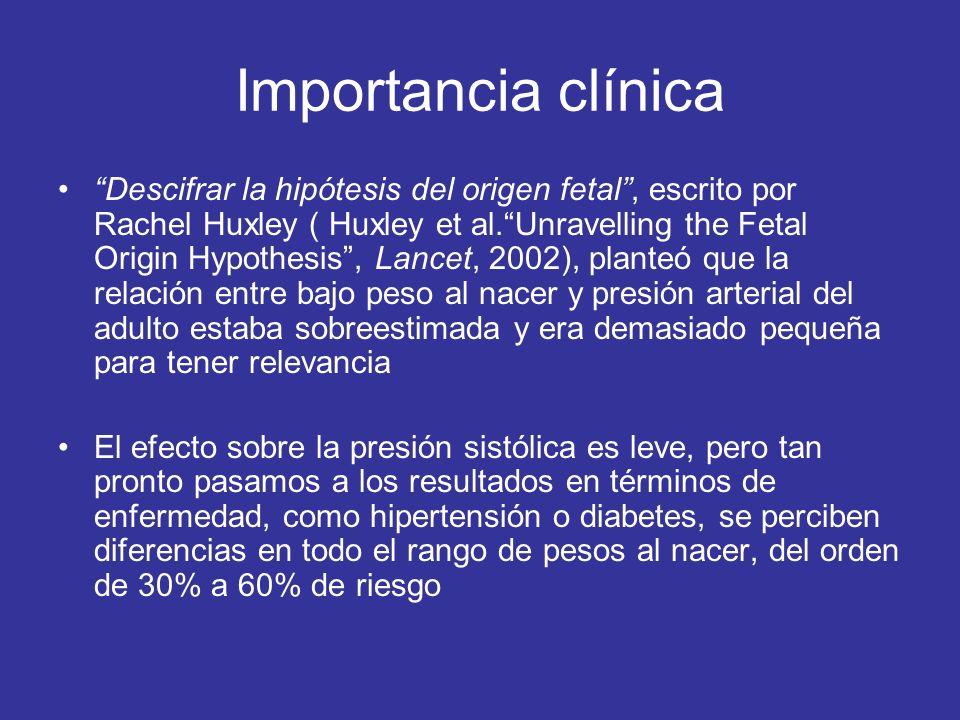 Importancia clínica Descifrar la hipótesis del origen fetal, escrito por Rachel Huxley ( Huxley et al.Unravelling the Fetal Origin Hypothesis, Lancet, 2002), planteó que la relación entre bajo peso al nacer y presión arterial del adulto estaba sobreestimada y era demasiado pequeña para tener relevancia El efecto sobre la presión sistólica es leve, pero tan pronto pasamos a los resultados en términos de enfermedad, como hipertensión o diabetes, se perciben diferencias en todo el rango de pesos al nacer, del orden de 30% a 60% de riesgo