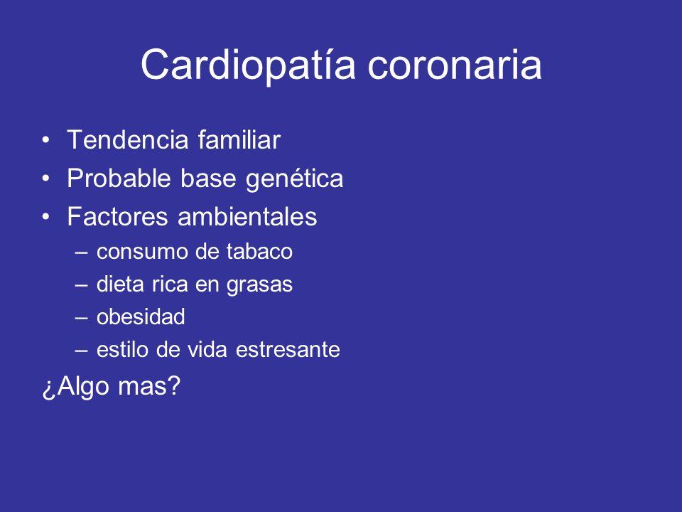 Cardiopatía coronaria Tendencia familiar Probable base genética Factores ambientales –consumo de tabaco –dieta rica en grasas –obesidad –estilo de vida estresante ¿Algo mas?