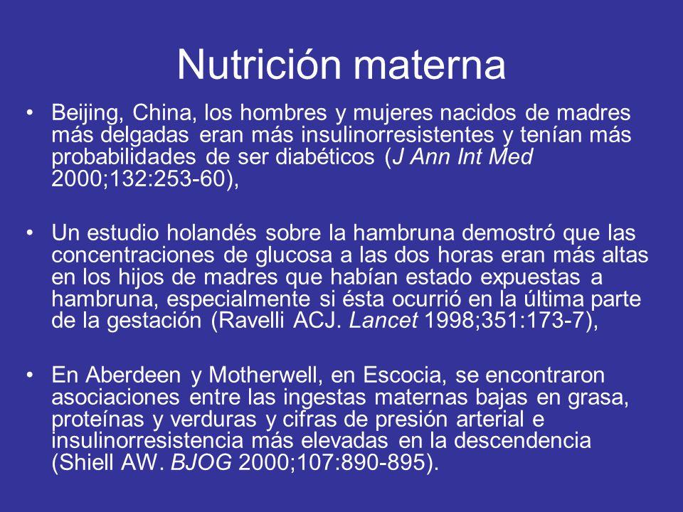 Nutrición materna Beijing, China, los hombres y mujeres nacidos de madres más delgadas eran más insulinorresistentes y tenían más probabilidades de ser diabéticos (J Ann Int Med 2000;132:253-60), Un estudio holandés sobre la hambruna demostró que las concentraciones de glucosa a las dos horas eran más altas en los hijos de madres que habían estado expuestas a hambruna, especialmente si ésta ocurrió en la última parte de la gestación (Ravelli ACJ.