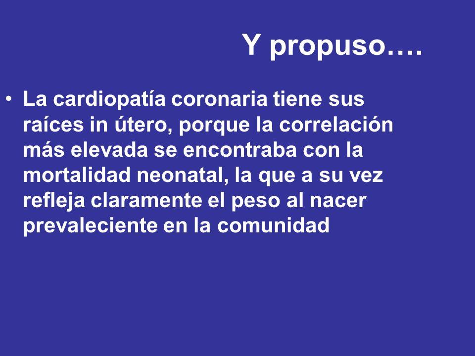Y propuso…. La cardiopatía coronaria tiene sus raíces in útero, porque la correlación más elevada se encontraba con la mortalidad neonatal, la que a s