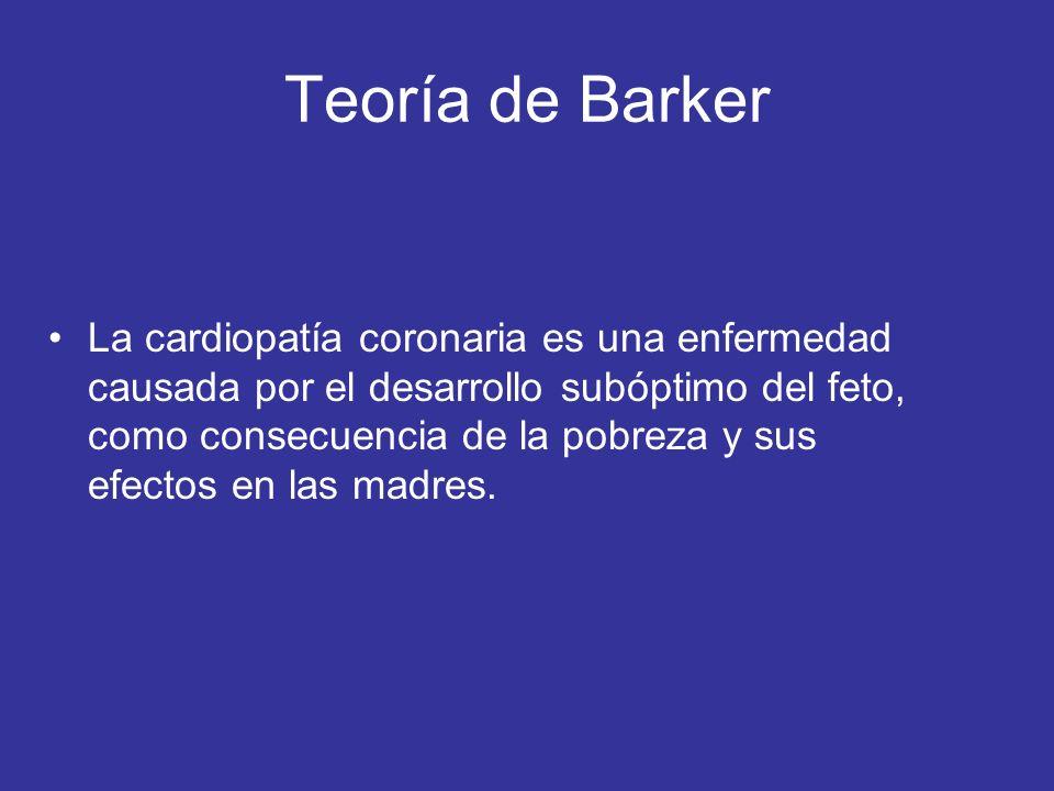 Teoría de Barker La cardiopatía coronaria es una enfermedad causada por el desarrollo subóptimo del feto, como consecuencia de la pobreza y sus efecto