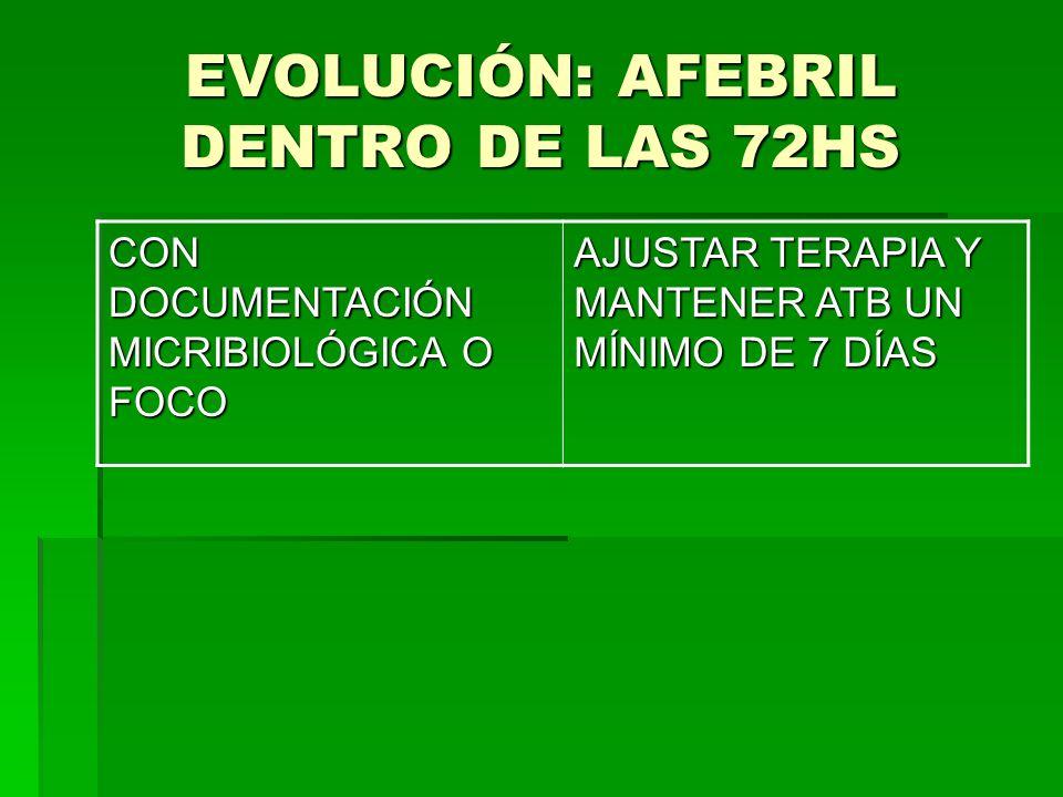 EVOLUCIÓN: AFEBRIL DENTRO DE LAS 72HS CON DOCUMENTACIÓN MICRIBIOLÓGICA O FOCO AJUSTAR TERAPIA Y MANTENER ATB UN MÍNIMO DE 7 DÍAS