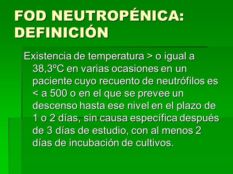 FOD NEUTROPÉNICA: DEFINICIÓN Existencia de temperatura > o igual a 38,3ºC en varias ocasiones en un paciente cuyo recuento de neutrófilos es o igual a