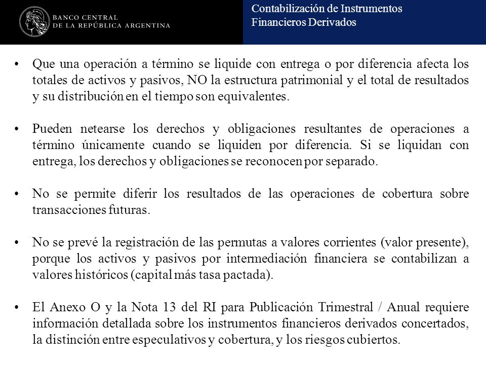 Contabilización de Instrumentos Financieros Derivados Que una operación a término se liquide con entrega o por diferencia afecta los totales de activos y pasivos, NO la estructura patrimonial y el total de resultados y su distribución en el tiempo son equivalentes.