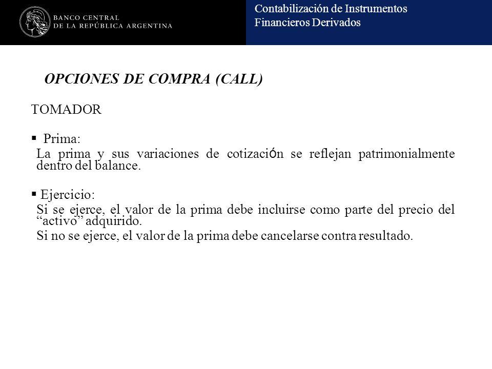 Contabilización de Instrumentos Financieros Derivados OPCIONES DE COMPRA (CALL) TOMADOR Prima: La prima y sus variaciones de cotizaci ó n se reflejan patrimonialmente dentro del balance.