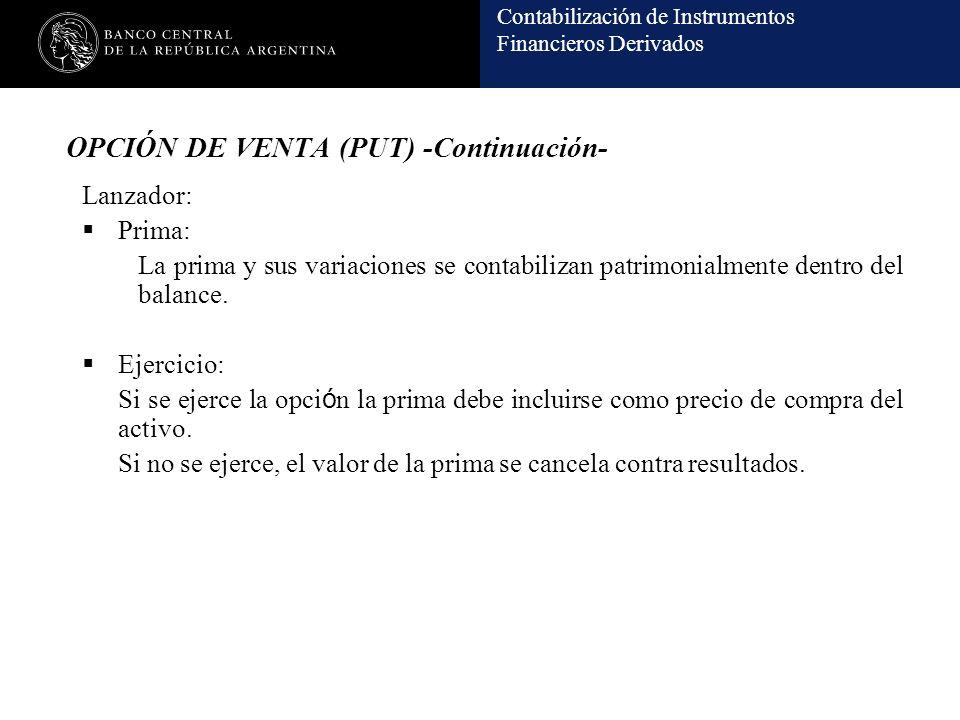 Contabilización de Instrumentos Financieros Derivados OPCIÓN DE VENTA (PUT) -Continuación- Lanzador: Prima: La prima y sus variaciones se contabilizan patrimonialmente dentro del balance.