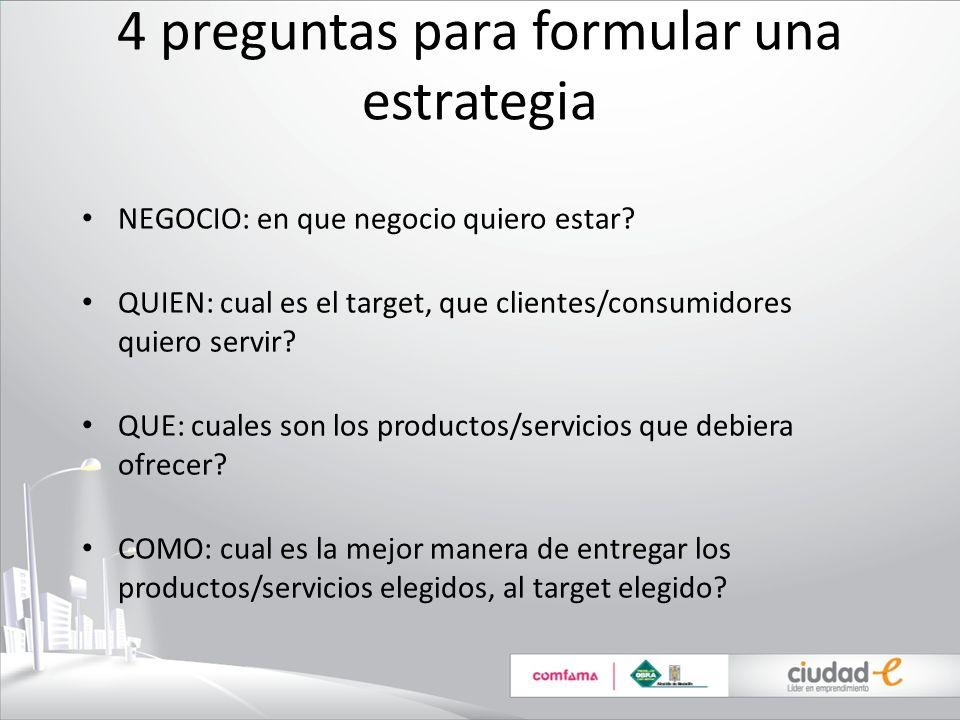 4 preguntas para formular una estrategia NEGOCIO: en que negocio quiero estar? QUIEN: cual es el target, que clientes/consumidores quiero servir? QUE: