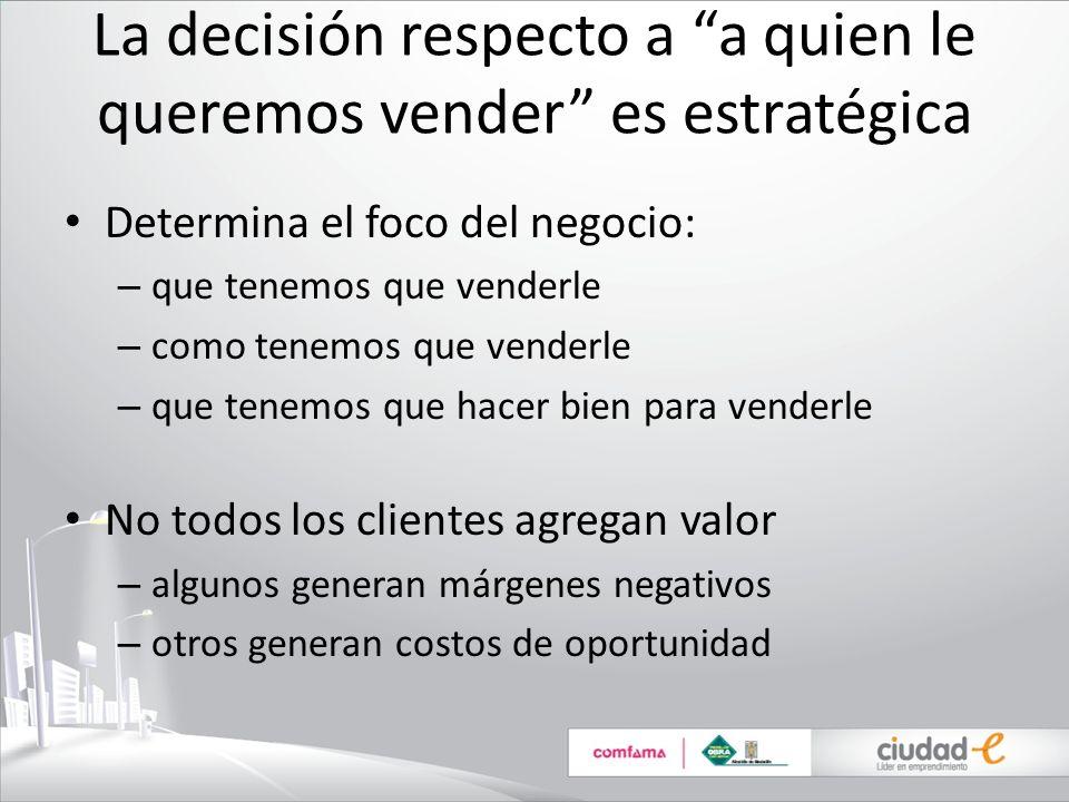La decisión respecto a a quien le queremos vender es estratégica Determina el foco del negocio: – que tenemos que venderle – como tenemos que venderle