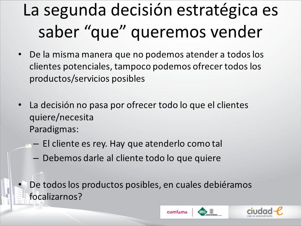 La segunda decisión estratégica es saber que queremos vender De la misma manera que no podemos atender a todos los clientes potenciales, tampoco podem