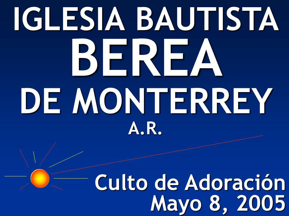Culto de Adoración Mayo 8, 2005 IGLESIA BAUTISTA BEREA DE MONTERREY A.R.