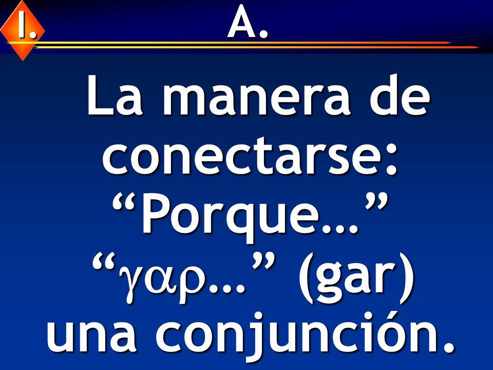 A. La manera de conectarse: La manera de conectarse: Porque… … (gar) una conjunción. Porque… … (gar) una conjunción. I.