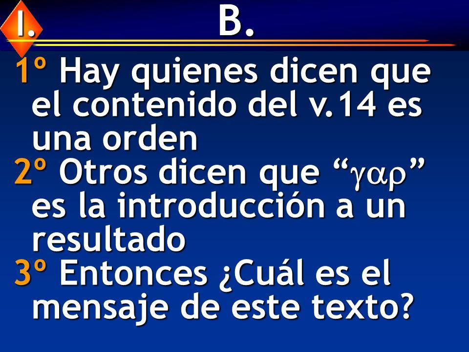 B. 1º Hay quienes dicen que el contenido del v.14 es una orden 2º Otros dicen que es la introducción a un resultado 3º Entonces ¿Cuál es el mensaje de
