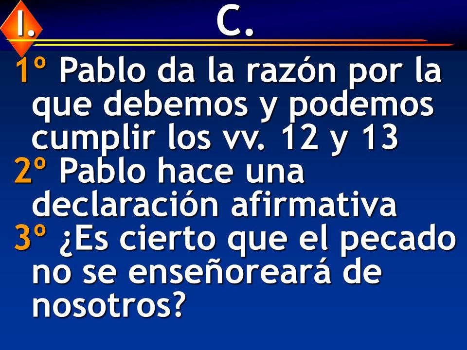 C. 1º Pablo da la razón por la que debemos y podemos cumplir los vv. 12 y 13 2º Pablo hace una declaración afirmativa 3º ¿Es cierto que el pecado no s