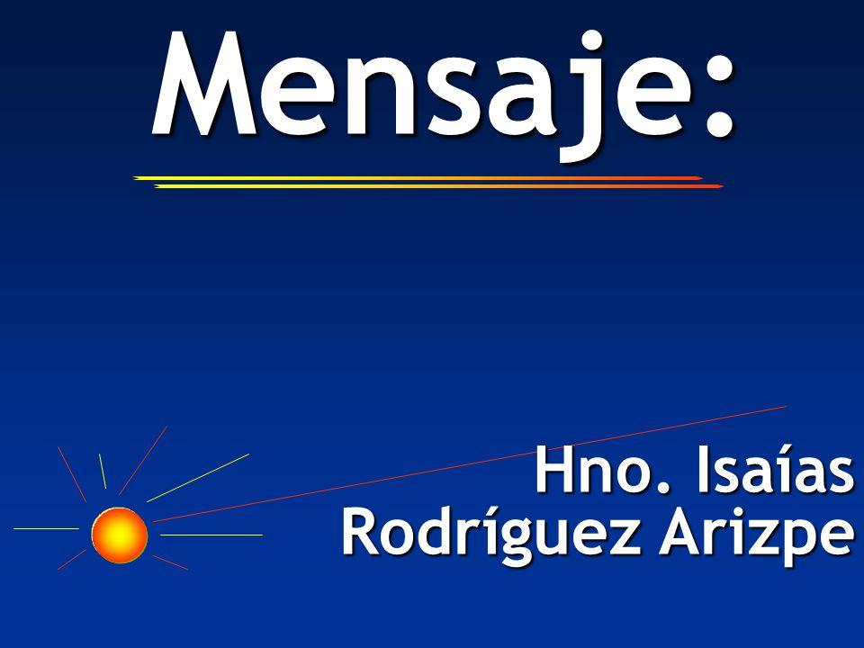 Mensaje: Mensaje: Hno. Isaías Rodríguez Arizpe