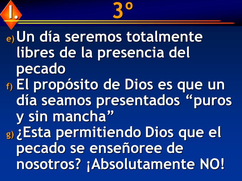 3º e) Un día seremos totalmente libres de la presencia del pecado f) El propósito de Dios es que un día seamos presentados puros y sin mancha g) ¿Esta