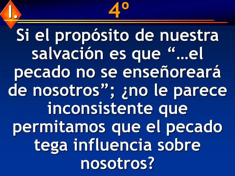 4º Si el propósito de nuestra salvación es que …el pecado no se enseñoreará de nosotros; ¿no le parece inconsistente que permitamos que el pecado tega influencia sobre nosotros.
