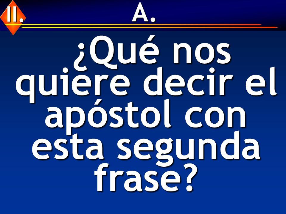 A. ¿Qué nos quiere decir el apóstol con esta segunda frase? ¿Qué nos quiere decir el apóstol con esta segunda frase? II.